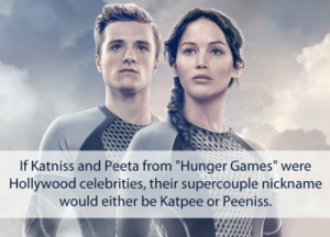 "lolzandtrollz:  The Hunger Games Celebrity Names: If Katniss and Peeta from ""Hunger Games"" were  Hollywood celebrities, their supercouple nickname  would either be Katpee or Peeniss. lolzandtrollz:  The Hunger Games Celebrity Names"