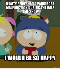cartman: IF KATY PERRY HADAWARDROBE  MALFUNCTION DURING  HALF  TIME SHOW  IWOULD BE SO HAPPY  memes. COM