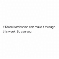 Khloe Kardashian, Kardashian, and Girl Memes: If Khloe Kardashian can make it through  this week. So can you Tristan Thompson is garbage in my eyes