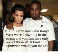 kim kardashian west: If Kim Kardashian and Kanye  West were drowning in the  ocean and you can save only  one of them what kind of  sandwich would you make?