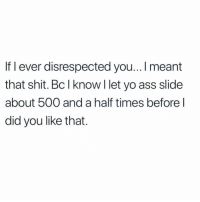 Ass, Funny, and Mood: If l ever disrespected you...! meant  that shit. Bc I know l let yo ass slide  about 500 and a half times beforel  did you like that. Mood 😂💯
