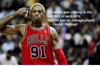 80s, Dennis Rodman, and Lebron: If Lebron was playing in the  Tate 80's or early 90's,  he'd be just an average player.  Dennis Rodman  91