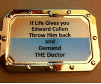 edward cullens: If Life Gives you  Edward Cullen  Throw Him back  and  Demand  THE Doctor