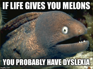 Bad, Life, and Dyslexia: IF LIFE GIVES YOU MELONS  YOU PROBABLY HAVE DYSLEXIA  imgflip.com Bad Joke Eel