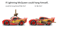 If Lightning McQueen could hang himself,  would he hang himself like this?  Or like this?