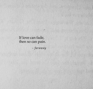 fade: If love can fade  then so can pain.  -faraway