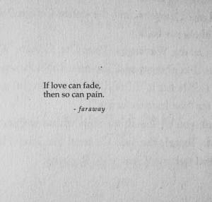 fade: If love can fade,  then so can pain.  faraway
