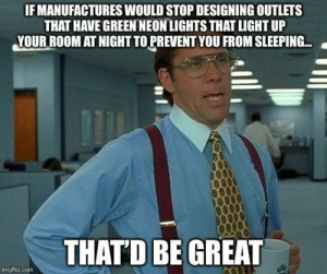 Sleeping, Sleep, and Com: IF MANUFACTURES WOULD STOP DESIGNING OUTLETS  THAT HAVE GREEN NEONLIGHTS THAT LIGHT UP  YOUR ROOM AT NIGHT TO PREVENT YOU FROM SLEEPING..  THATD BE GREAT  imgflip.com Who needs sleep anyway