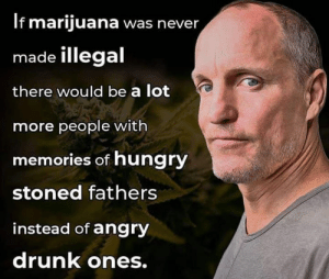 Drunk, Hungry, and Memes: If marijuana was never  made illegal  there would be a lot  more people with  memories of hungry  stoned fathers  instead of angry  drunk ones.