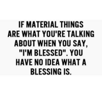 """Blessed, Idea, and You: IF MATERIAL THINGS  ARE WHAT YOU'RE TALKING  ABOUT WHEN YOU SAY,  """"I'M BLESSED"""". YOU  HAVE NO IDEA WHAT A  BLESSING IS."""