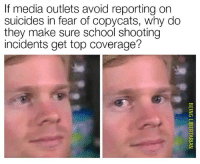 Memes, School, and Fear: If media outlets avoid reporting on  suicides in fear of copycats, why do  they make sure school shooting  incidents get top coverage? (DG) 🤔