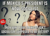 Memes, Mexico, and Socialism: IF MEKICO'S PRESIDENT IS  NOW SOCIALIST  2  2  2  UBERAL  THEN WHY P ISN'T  SOCIALISM SUPPOSED TO BE BETTER?  LEAVE MEXICO