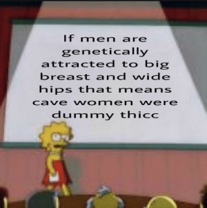 ungar like thicc: If men are  genetically  attracted to big  breast and wide  hips that means  cave women vere  dummy thicc ungar like thicc