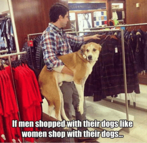 Women, Dog, and Shop: If men shopped with theirdogslike  women shop with theirdogs. Manly Dog