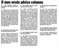 Advice, Bad, and Best Friend: If men wrote advice columns  Q: My husband wants a  Q: My husband has too many Q: My husband is uninterested in  threesome with my best friend nights out with the boys.  foreplay  and me.  A: This is perfectly natural  A: You are a bad person for  A: Obviously your husband cannot  behaviour and it should be  bringing it up and should seek  get enough of you! Knowing that  encouraged. The man is a hunter  sensitivity training, Foreplay to man  there is only one of you he can only  and he needs to prove his prowess  is very stressful and time consuming  settle for the next best thing your  with other men, A night out chasing  Sex should be available to your  best friend. Far from being an issue,  young single girls is great stress  husband on demand with no pesky  this can only bring you closer  relief and can foster a more peaceful roquests for foreplay  What this  together. Why not get some of your  and relaxing home  Remember  means is that you do not love your  old college roommates involved too?  nothing can  rekindle your  man as much as you should. He  If you are still apprehensive, maybe  relationship better than the man  should never have to work to got you  you should let him be with your  being away for a day or two (it's  in the mood. Stop being so selfish!  friends without you, If you're still not  great time to clean the house too) Perhaps you can make it up to him  sure then just perform oral sex on  by performing oral sex on him and  look at how emotional and  him and cook him a nice meal while happy he is when he returns  to his  cooking him a nice meal.  you think about it.  home. The best thing  to do  stable when he returns home is for you and  Q: My husband always has an  your best friend to perform oral sex  rolls over and goes  on him. Thencook him a meal.  orgasm then nice to sleep without giving me one.  Q: My husband continually asks  me to perform oral sex on him.  Q: My husband doesn't know  A: I'm not sure I u