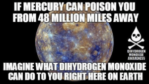 dihydrogenmonoxideawareness:    Why are people so afraid of Mercury?  : IF MERCURY CAN POISON YOU  FROM 48 MILLION MILES AWAY  DIHYDROGEN  MONOXIDE  AWARENESS  IMAGINE WHAT DIHYDROGEN MONOXIDE  CAN DO TO YOU RIGHT HERE ON EARTH dihydrogenmonoxideawareness:    Why are people so afraid of Mercury?