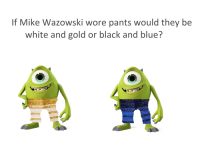 mike wazowski: If Mike Wazowski wore pants would they be  white and gold or black and blue?