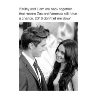 Mean, Meaning, and Girl Memes: if Miley and Liam are back together.  that means Zac and Vanessa still have  a chance. 2016 don't let me down 100% sure this isn't gonna happen