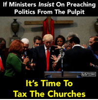 Politics, Time, and Tax: If Ministers Insist On Preaching  Politics From The Pulpit  USPemSoc  It's Time To  Tax The Churches Sign our petition to tax the churches: https://actionsprout.io/4196E7