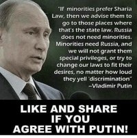 """Feminism, Memes, and Muslim: """"If minorities prefer Sharia  Law, then we advise them to  go to those places where  that's the state law. Russia  does not need minorities.  Minorities need Russia, and  we will not grant them  special privileges, or try to  change our laws to fit their  desires, no matter how loud  they yell """"discrimination""""  -Vladimir Putin  LIKE AND SHARE  IF YOU  AGREE WITH PUTIN! I'm not in favor of everything Putin says and does but this 😻💕 🙏🏻 tags🔫🇺🇸❤️ politics guns debate war guncontrol politicians gop conservative republican liberal democrat libertarian Trump christian feminism atheism Sanders Clinton America patriot muslim bible religion quran lgbt government feminism abortion traditional capitalism Follow my main! @guns_are_fun_ Follow my backup! @perfectpaleocon"""