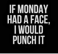 Punch It: IF MONDAY  HAD A FACE,  IWOULD  PUNCH IT