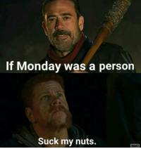 suck my nuts: If Monday was a person  Suck my nuts.  aMC
