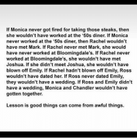 everythingturnsoutfine: If Monica never got fired for taking those steaks, then  she wouldn't have worked at the '50s diner. If Monica  never worked at the 50s diner, then Rachel wouldn't  have met Mark. If Rachel never met Mark, she would  have never worked at Bloomingdale's. If Rachel never  worked at Bloomingdale's, she wouldn't have met  Joshua. If she didn't meet Joshua, she wouldn't have  blown off Emily. If Rachel hadn't blown off Emily, Ross  wouldn't have dated her. If Ross never dated Emily,  they wouldn't have a wedding. If Ross and Emily didn't  have a wedding, Monica and Chandler wouldn't have  gotten together.  Lesson is good things can come from awful things. everythingturnsoutfine