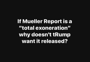 """Memes, Trump, and 🤖: If Mueller Report is a  """"total exoneration""""  why doesn't tRump  want it released?"""