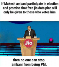 Memes, Free, and 🤖: If Mukesh ambani participate in election  and promise that free jio data plan will  only be given to those who votes him  Jio  then no one can stop  ambani from being PM