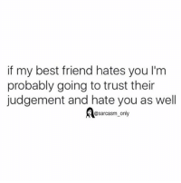Best Friend, Funny, and Memes: if my best friend hates you l'm  probably going to trust their  judgement and hate you as well  @sarcasm only SarcasmOnly