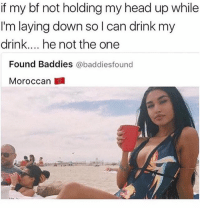 Head, Relatable, and Boyfriend: if my bf not holding my head up while  I'm laying down so l can drink my  drink.... he not the one  Found Baddies @baddiesfound  Moroccan literally the only reason I want a boyfriend