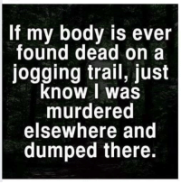 Dead, Just, and Jogging: If my body is ever  found dead on a  jogging trail, just  know I was  murdered  elsewhere and  dumped there.