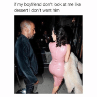 Look At Me: if my boyfriend don't look at me like  dessert I don't want him