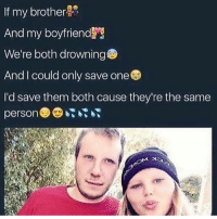 Memes, Boyfriend, and 🤖: If my brother  And my boyfriend  We're both drowning  And I could only save one  I'd save them both cause they're the same  person Oh nah