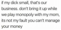 Money, Monopoly, and Business: if my dick small, that's our  business. don't bring it up while  we play monopoly with my mom,  its not my fault you can't manage  your money