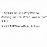 "Lol, Memes, and Dick: ""If My Dick So Little Why Was You  Moaning Like That When I Was In Them  Guts?  First Of All I Wanna Be An Actress Done lol"