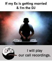 Be Like, Meme, and Memes: If my Ex is getting married  & I'm the DJ  I will play  our call recordings. Twitter: BLB247 Snapchat : BELIKEBRO.COM belikebro sarcasm meme Follow @be.like.bro