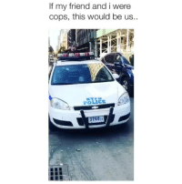 Memes, Police, and Singing: If my friend and i were  cops, this would be us.  POLICE  37  601 I lost it when he starts singing 😂 Credit: @jordanphaskins