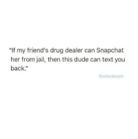 """Drug Dealer, Dude, and Friends: """"If my friend's drug dealer can Snapchat  her from jail, then this dude can text you  back.""""  Coverheardnewyor"""