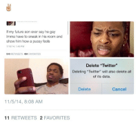 """<p>These hoes done lost it (via /r/BlackPeopleTwitter)</p>: If my future son ever say he gay  Imma have to sneak in his room and  show him how a pussy feels  7/16/14, 1:49 PM  540 RETWEETS 484 FAVORITES  Delete """"Twitter""""  Deleting """"Twitter"""" will also delete all  of its data.  Delete  Cancel  11/5/14, 8:08 AM  11 RETWEETS 2 FAVORITES <p>These hoes done lost it (via /r/BlackPeopleTwitter)</p>"""