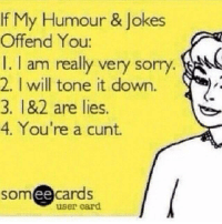 tone-it-down: If My Humour & Jokes  Offend You:  I am really very sorry  2. I will tone it down  182 are lies  3, 4. You're a cunt.  ee  cards  user card