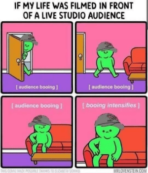 meirl: IF MY LIFE WAS FILMED IN FRONT  OF A LIVE STUDIO AUDIENCE  [ audience booing ]  [ audience booing]  [ audience booing ]  [booing intensifies]  MRLOVENSTEIN.COM  THIS COMIC MADE POSSIBLE THANKS TO ELIZABETH SCHMID meirl