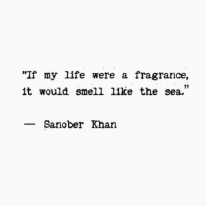 "khan: ""If my life were a fragrance,  it would smell like the sea.""  05  Sanober Khan"
