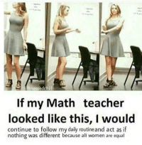 Teacher, Math, and Women: If my Math teacher  looked like this, I would  continue to follow my daily routineand act as if  nothing was different because all women are equal Mathematical wholesomeness