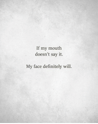 Dank, Definitely, and Say It: If my mouth  doesn't say it.  My face definitely wil A face is worth a thousand words.