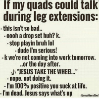 """Working, Set, and The Day After: If my quads could talk  during leg extensions:  this isn't so bad  oooh a drop set huh? k.  stop playin bruh lol  dude I'm serious!  kwe're not coming into work tomorrow.  ..or the day after.  """"JESUS TAKE THE WHEEL.  nope, not doing it.  I'm o positive you suckat life.  I'm dead. Jesus says what's up  Rmammilinn 😂😂"""