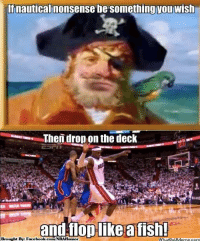 Facebook, New York Knicks, and Meme: If nautical nonsense be something you wish  Then drop on the deck  and flop like a fish!  Brought Bye Facebook.com/NBAHumor  hatipUM Ohh King James! Credit: New York Knicks Memes  http://whatdoumeme.com/meme/fhelc0