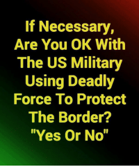 "Military, Yes, and Com: If Necessary,  Are You OK With  The US Military  Using Deadly  Force To Protect  The Border?  ""Yes Or No"" Absolutely   👍 If you support and defend our constitutional rights, join our Newsletter 🇺🇸 ➤ www.UncleSamsMisguidedChildren.com"