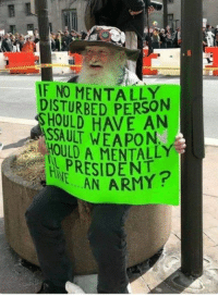 Army, Trump, and Disturbed: IF NO MENTALLY  DISTURBED PERSON  HOULD HAVE AN  ASSAULT WEAPON  HOULD A MENTALLY  PRESIDENT  HNE.  N ARMY? Follow Boycott All Things Trump for more.
