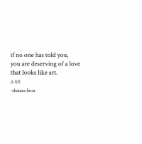 Love, Memes, and 🤖: if no one has told you,  you are deserving of a love  that looks like art.  A (if  shatara liora Follow @shataraliora